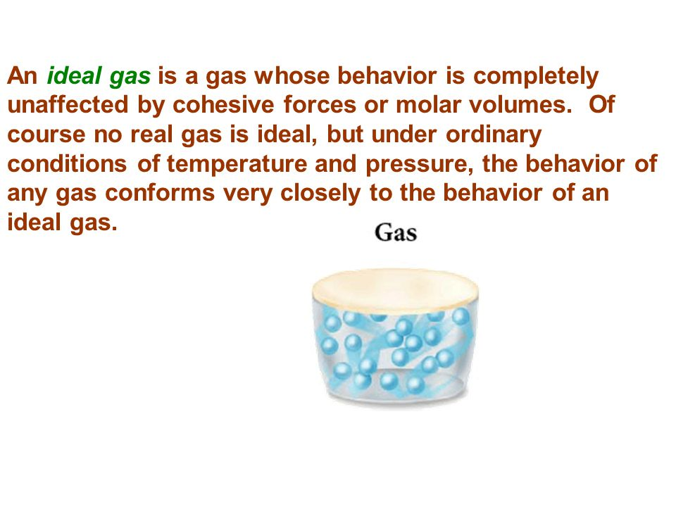 An ideal gas is a gas whose behavior is completely unaffected by cohesive forces or molar volumes.
