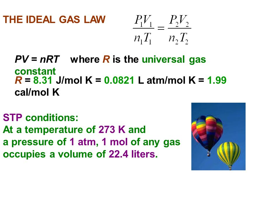 THE IDEAL GAS LAW PV = nRT where R is the universal gas constant. R = 8.31 J/mol K = 0.0821 L atm/mol K = 1.99 cal/mol K.