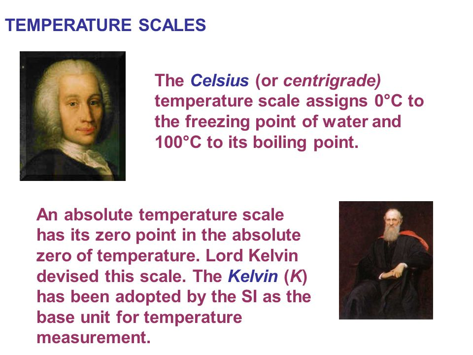 TEMPERATURE SCALES The Celsius (or centrigrade) temperature scale assigns 0°C to the freezing point of water and 100°C to its boiling point.