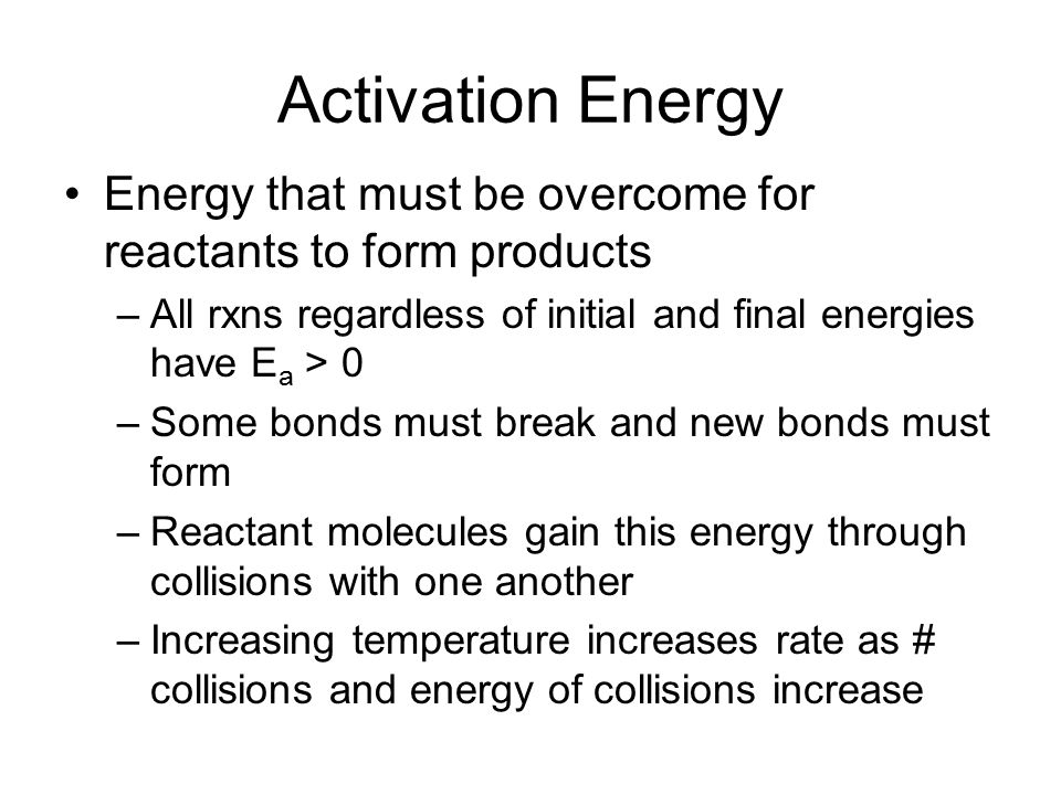 Activation Energy Energy that must be overcome for reactants to form products. All rxns regardless of initial and final energies have Ea > 0.