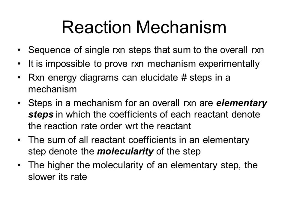 Reaction Mechanism Sequence of single rxn steps that sum to the overall rxn. It is impossible to prove rxn mechanism experimentally.