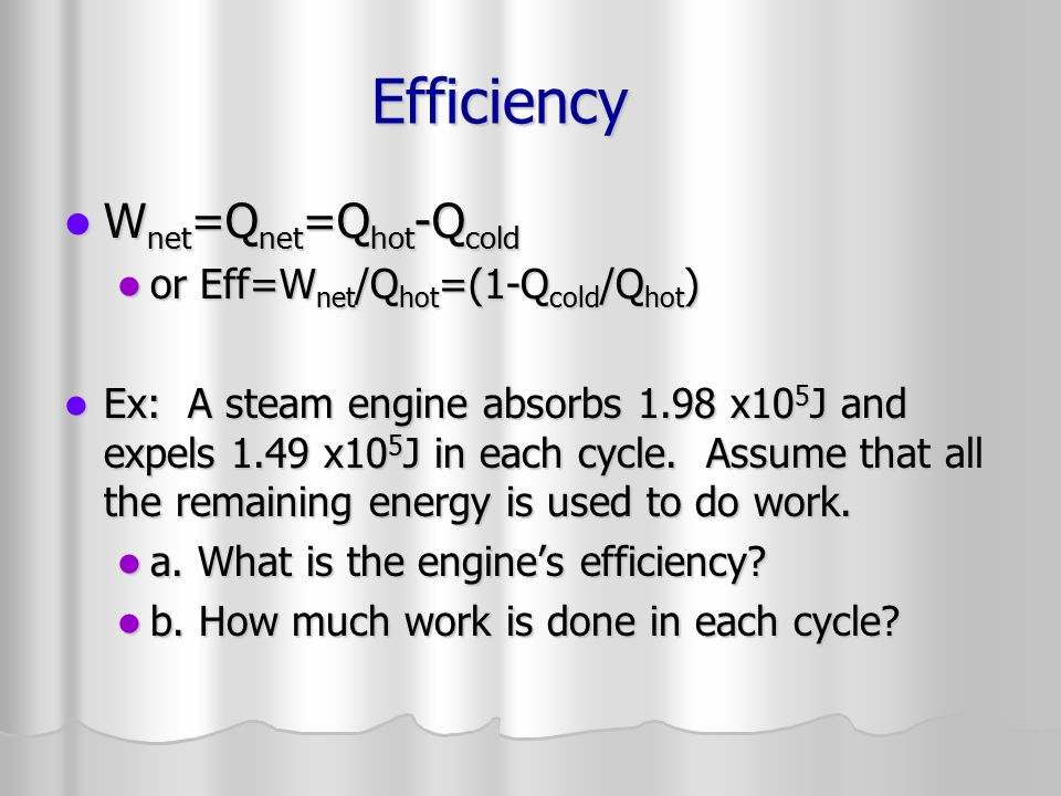 Efficiency Wnet=Qnet=Qhot-Qcold or Eff=Wnet/Qhot=(1-Qcold/Qhot)