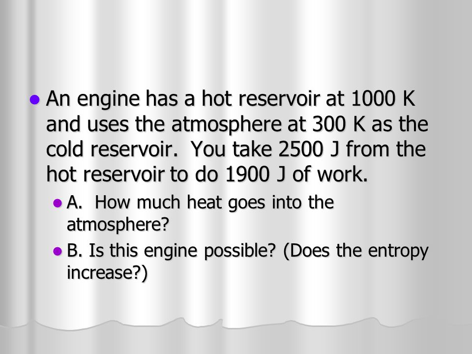 An engine has a hot reservoir at 1000 K and uses the atmosphere at 300 K as the cold reservoir. You take 2500 J from the hot reservoir to do 1900 J of work.