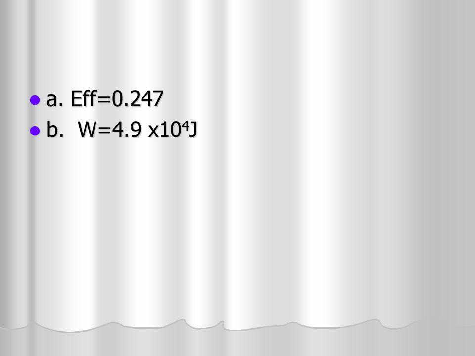 a. Eff=0.247 b. W=4.9 x104J
