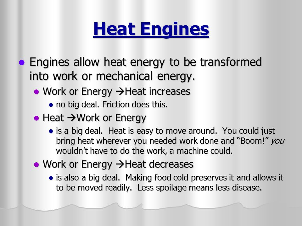 Heat Engines Engines allow heat energy to be transformed into work or mechanical energy. Work or Energy Heat increases.