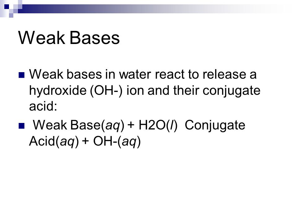 Weak Bases Weak bases in water react to release a hydroxide (OH-) ion and their conjugate acid: Weak Base(aq) + H2O(l) Conjugate Acid(aq) + OH-(aq)