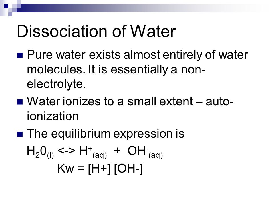 Dissociation of Water Pure water exists almost entirely of water molecules. It is essentially a non-electrolyte.