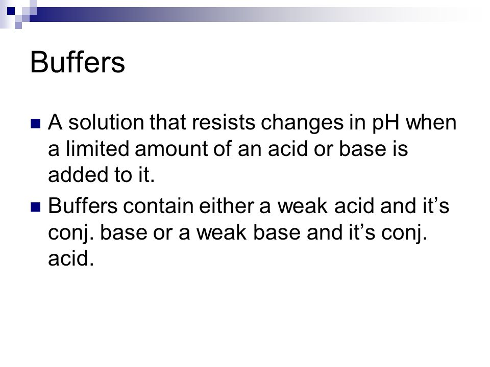 Buffers A solution that resists changes in pH when a limited amount of an acid or base is added to it.