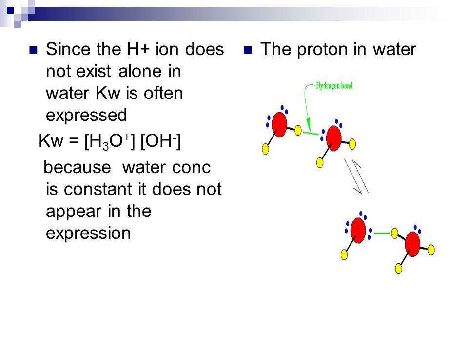 Since the H+ ion does not exist alone in water Kw is often expressed