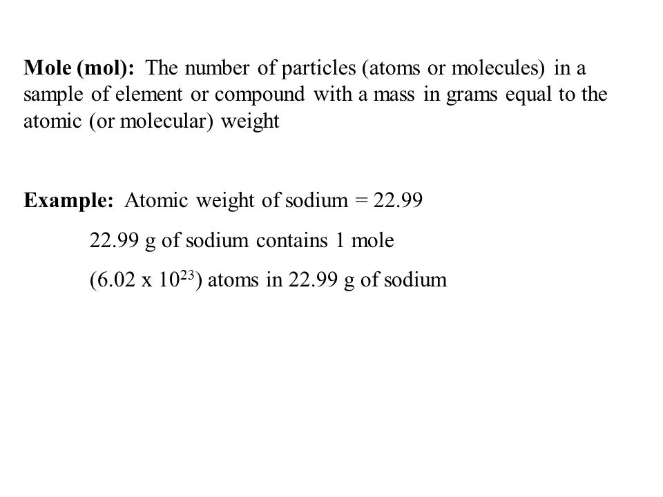 Mole (mol): The number of particles (atoms or molecules) in a sample of element or compound with a mass in grams equal to the atomic (or molecular) weight