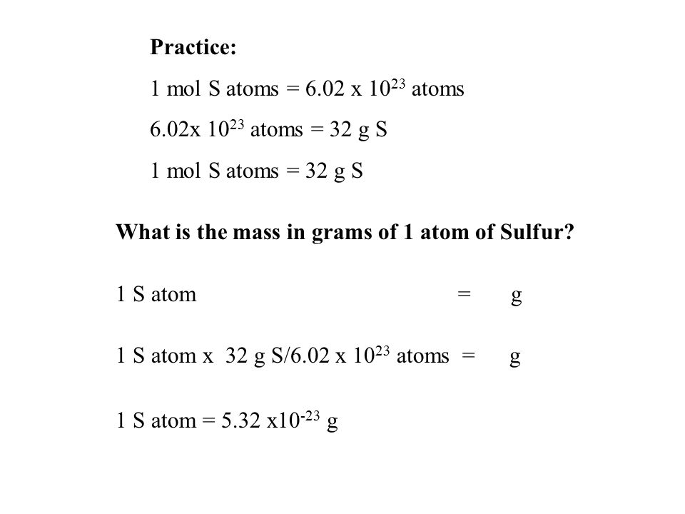 Practice: 1 mol S atoms = 6.02 x 1023 atoms. 6.02x 1023 atoms = 32 g S. 1 mol S atoms = 32 g S. What is the mass in grams of 1 atom of Sulfur