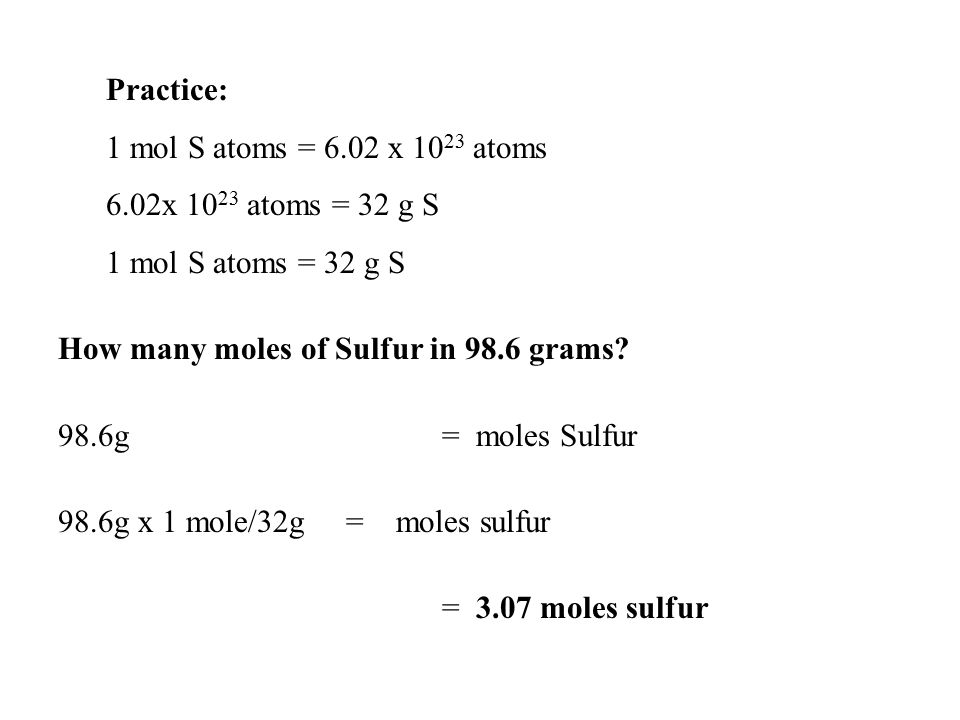 Practice: 1 mol S atoms = 6.02 x 1023 atoms. 6.02x 1023 atoms = 32 g S. 1 mol S atoms = 32 g S. How many moles of Sulfur in 98.6 grams