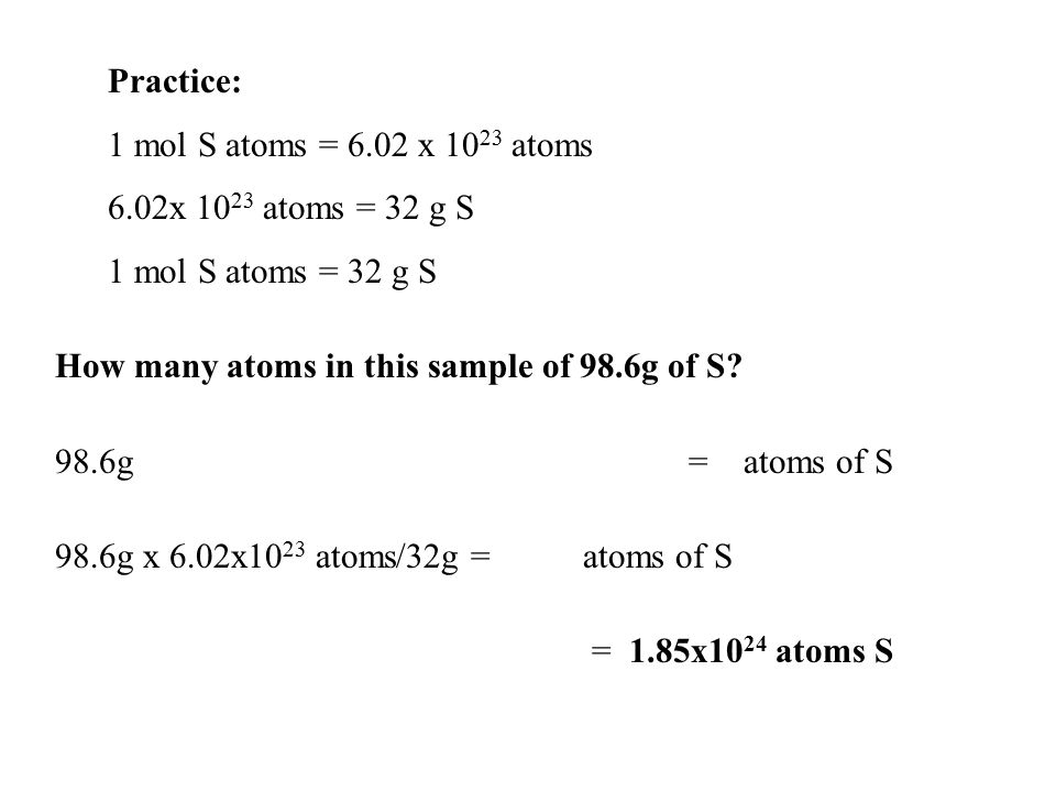 Practice: 1 mol S atoms = 6.02 x 1023 atoms. 6.02x 1023 atoms = 32 g S. 1 mol S atoms = 32 g S. How many atoms in this sample of 98.6g of S