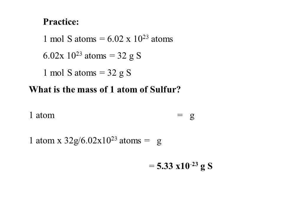 Practice: 1 mol S atoms = 6.02 x 1023 atoms. 6.02x 1023 atoms = 32 g S. 1 mol S atoms = 32 g S. What is the mass of 1 atom of Sulfur