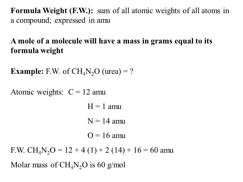 Formula Weight (F.W.): sum of all atomic weights of all atoms in a compound; expressed in amu