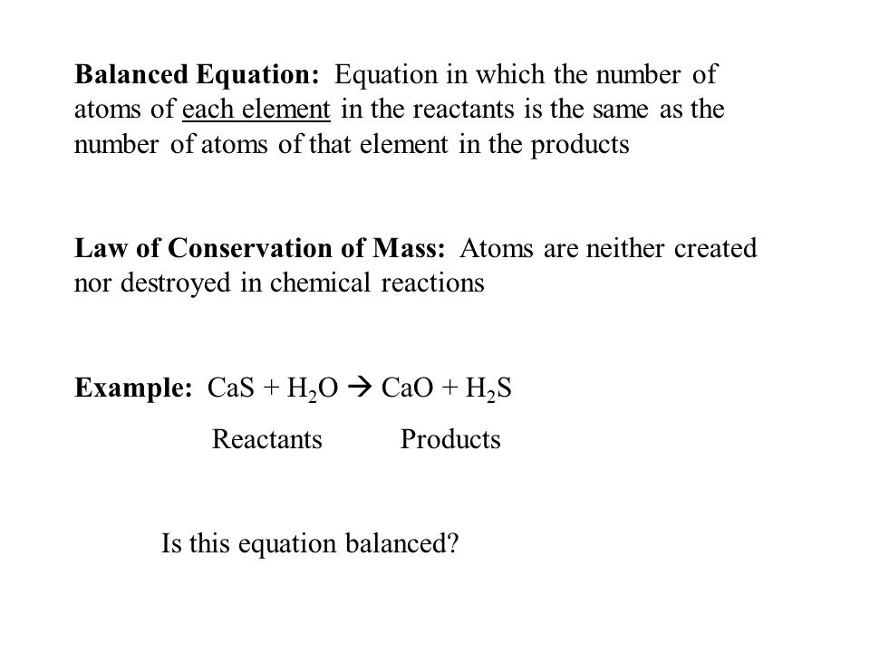Balanced Equation: Equation in which the number of atoms of each element in the reactants is the same as the number of atoms of that element in the products
