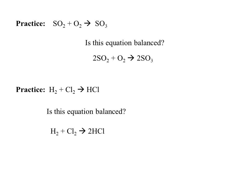 Practice: SO2 + O2  SO3 Is this equation balanced Practice: H2 + Cl2  HCl. 2SO2 + O2  2SO3.
