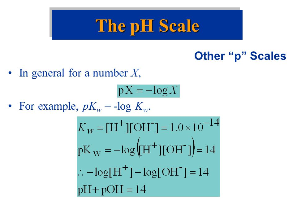 The pH Scale Other p Scales In general for a number X,