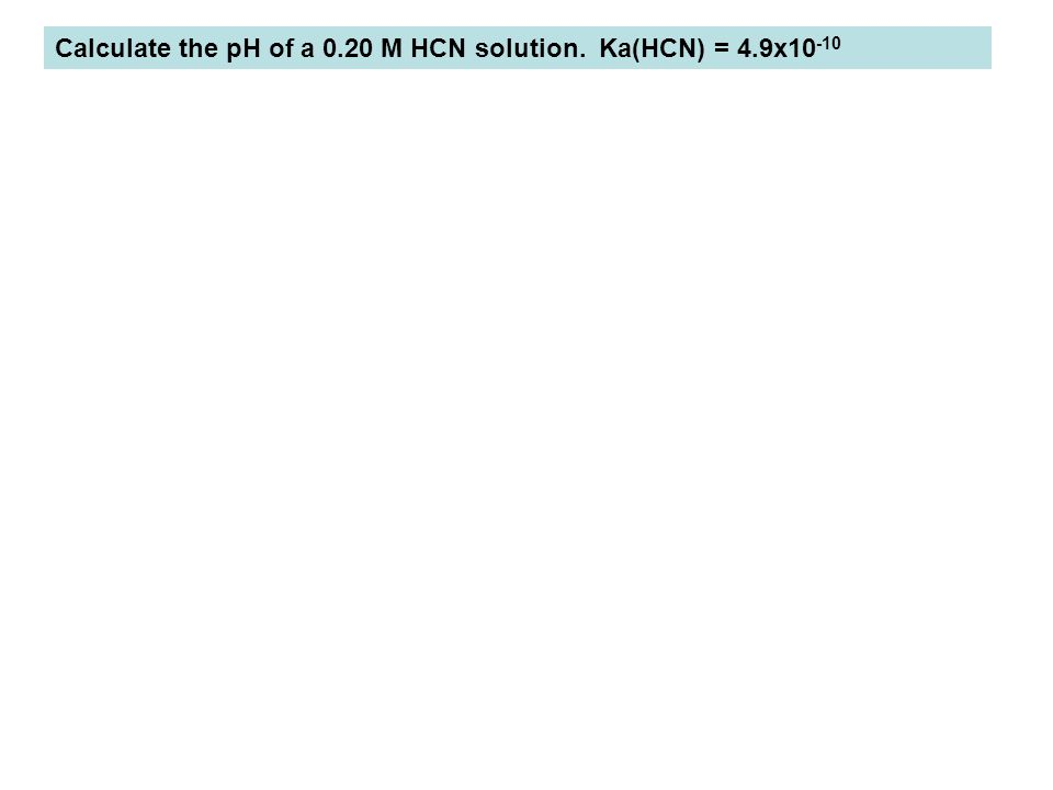 Calculate the pH of a 0.20 M HCN solution. Ka(HCN) = 4.9x10-10
