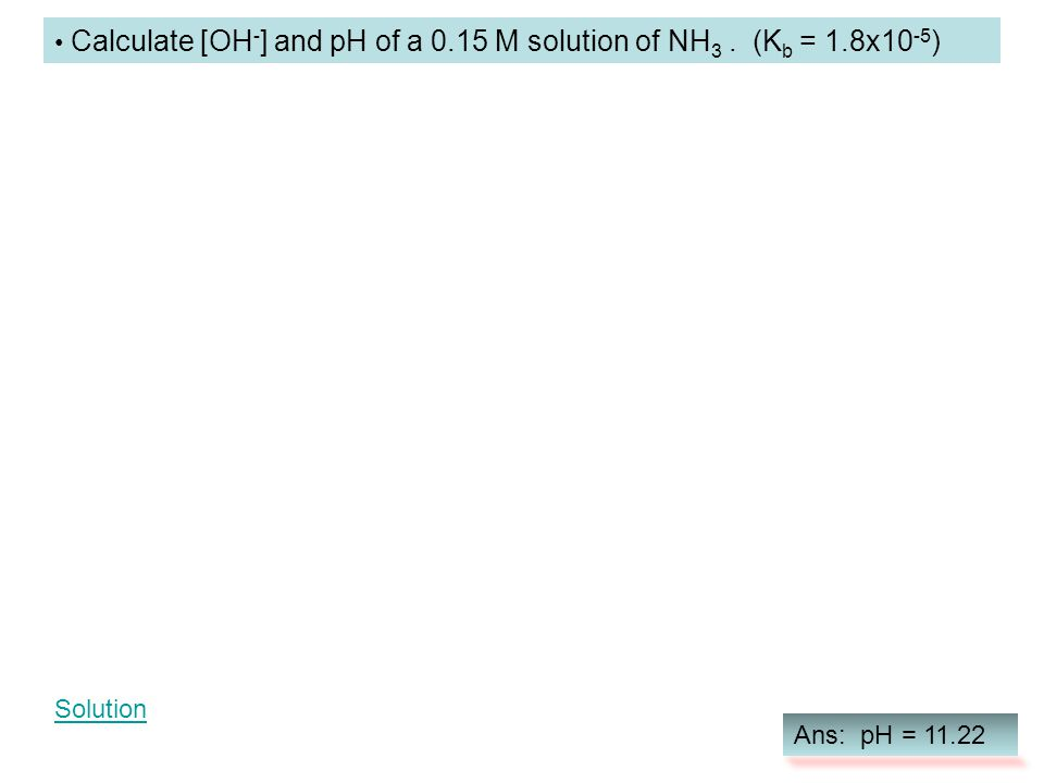 Calculate [OH-] and pH of a 0.15 M solution of NH3 . (Kb = 1.8x10-5)