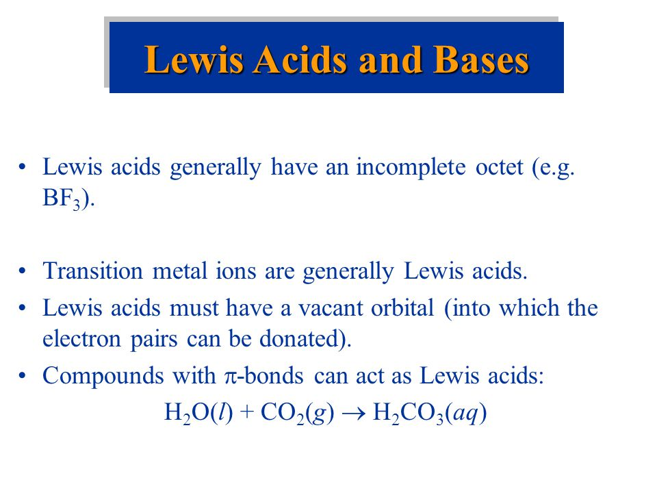 Lewis Acids and Bases Lewis acids generally have an incomplete octet (e.g. BF3). Transition metal ions are generally Lewis acids.