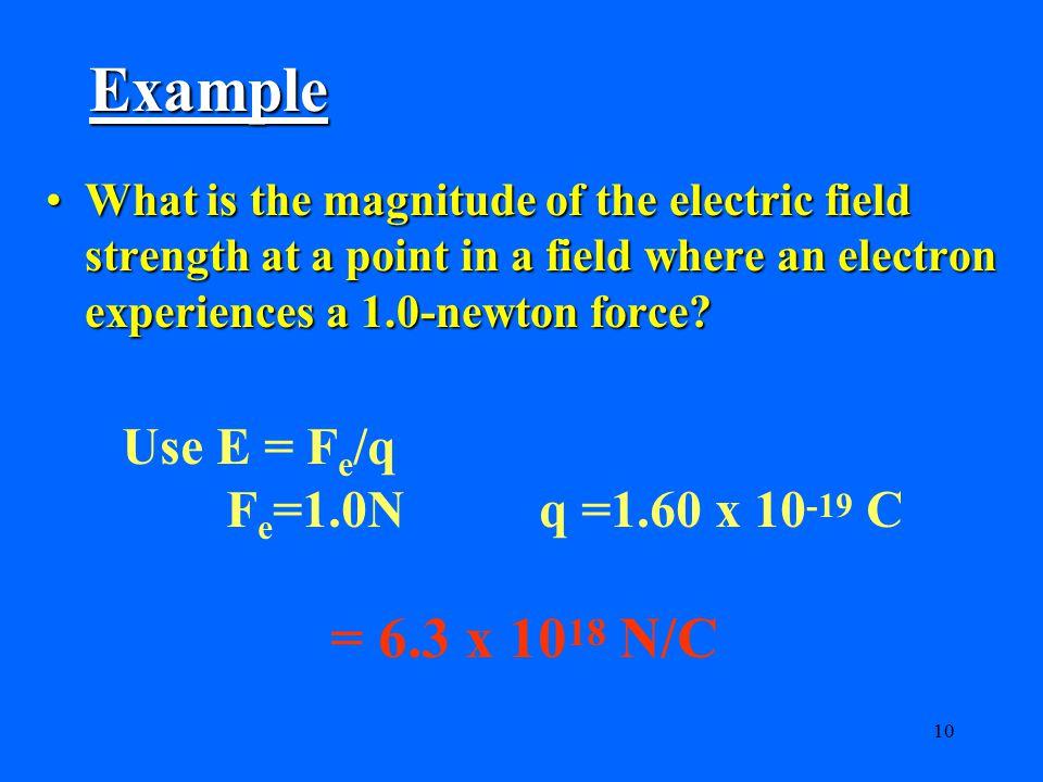 Example = 6.3 x 1018 N/C Use E = Fe/q Fe=1.0N q =1.60 x 10-19 C