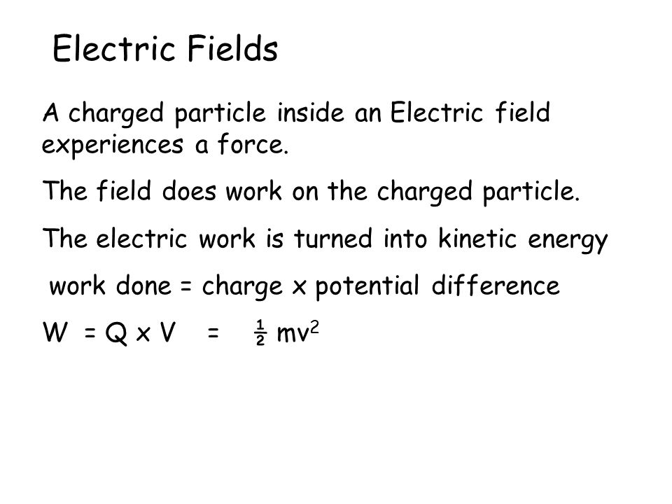 Electric Fields A charged particle inside an Electric field experiences a force. The field does work on the charged particle.