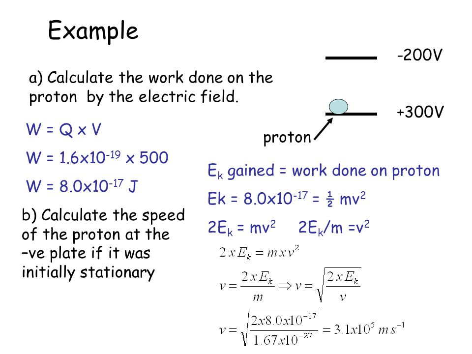 Example -200V. +300V. a) Calculate the work done on the proton by the electric field. W = Q x V.