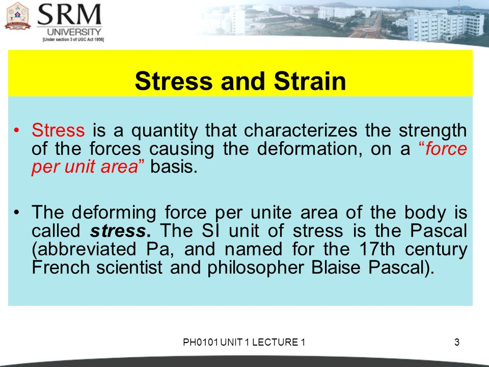Stress and Strain Stress is a quantity that characterizes the strength of the forces causing the deformation, on a force per unit area basis.