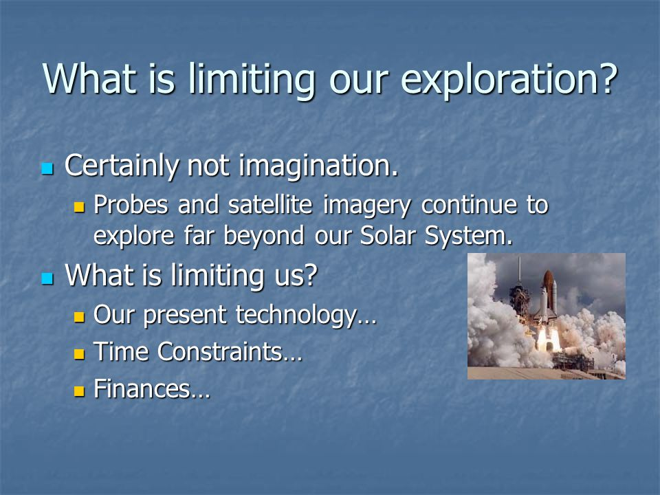 What is limiting our exploration
