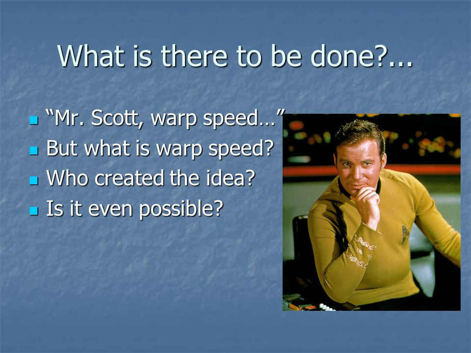 What is there to be done ... Mr. Scott, warp speed…