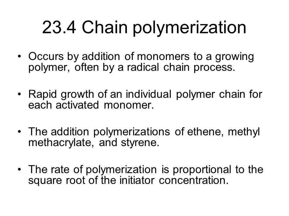 23.4 Chain polymerization Occurs by addition of monomers to a growing polymer, often by a radical chain process.
