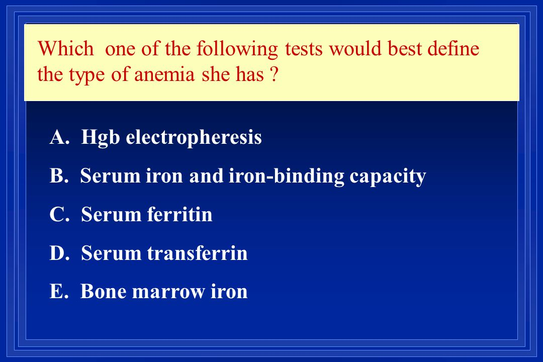 Which one of the following tests would best define the type of anemia she has