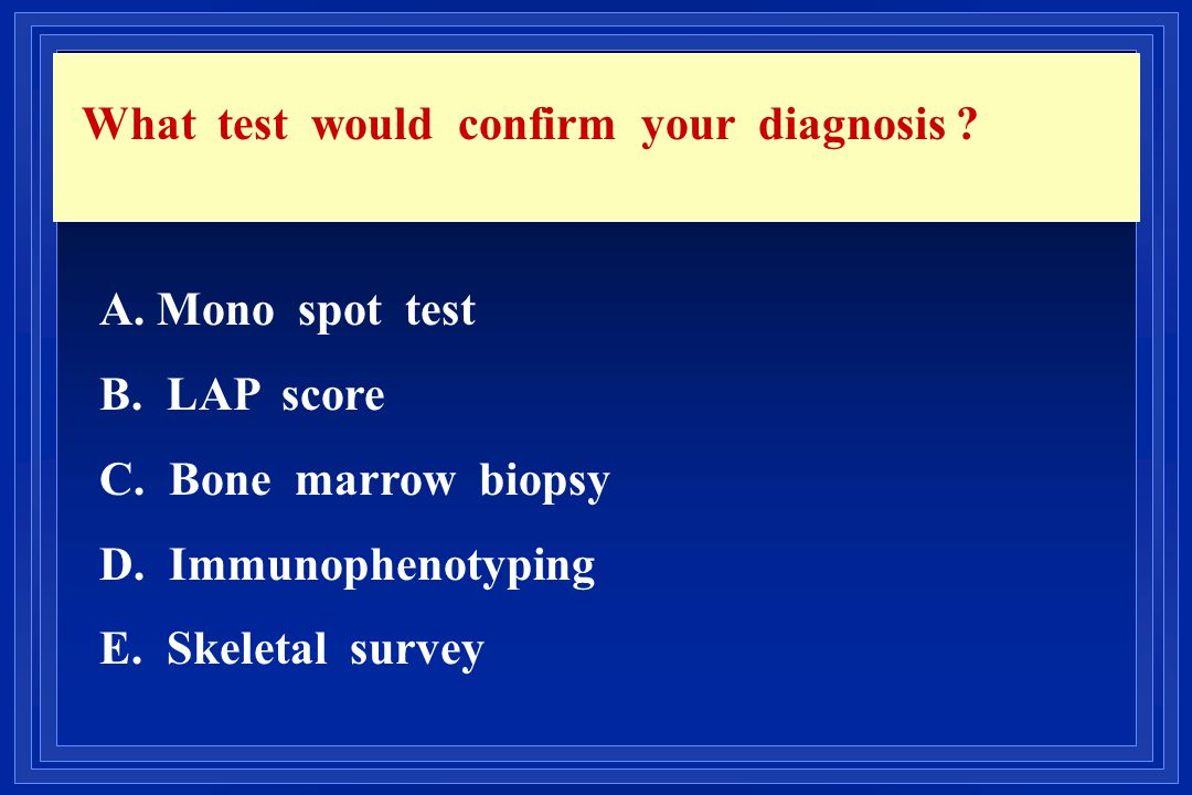 What test would confirm your diagnosis
