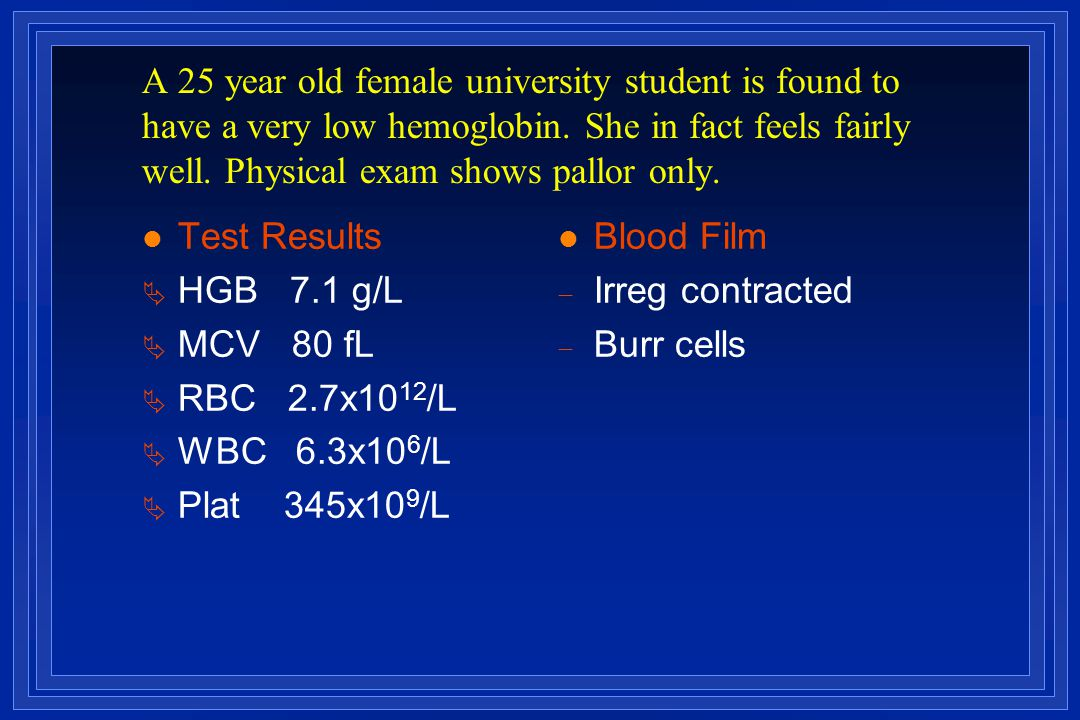 A 25 year old female university student is found to have a very low hemoglobin. She in fact feels fairly well. Physical exam shows pallor only.