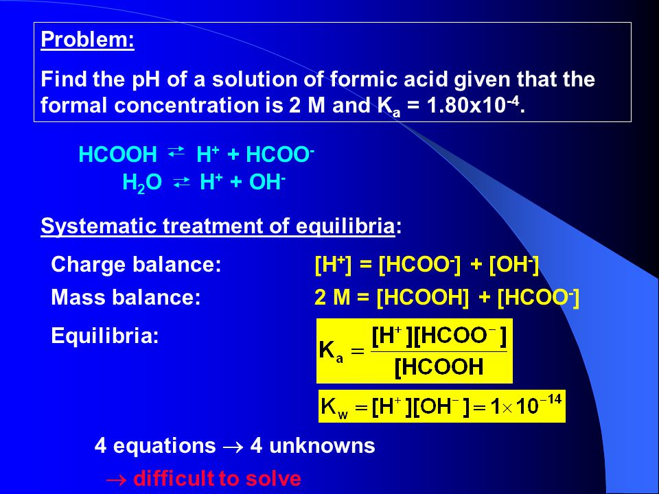 Problem: Find the pH of a solution of formic acid given that the formal concentration is 2 M and Ka = 1.80x10-4.