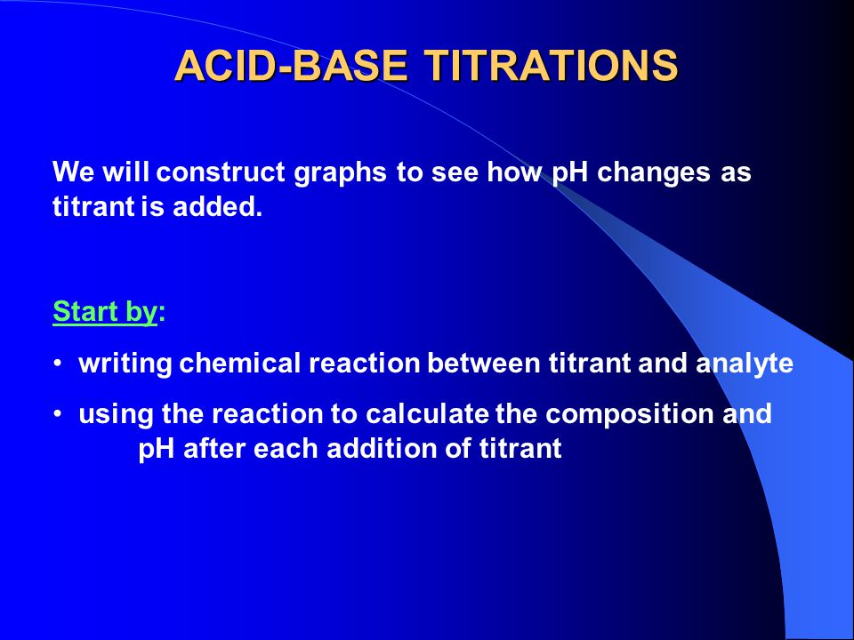 ACID-BASE TITRATIONS We will construct graphs to see how pH changes as titrant is added. Start by: