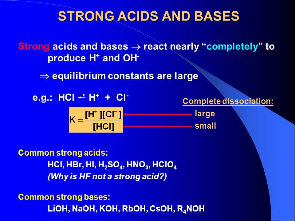 STRONG ACIDS AND BASES Strong acids and bases  react nearly completely to produce H+ and OH-  equilibrium constants are large.