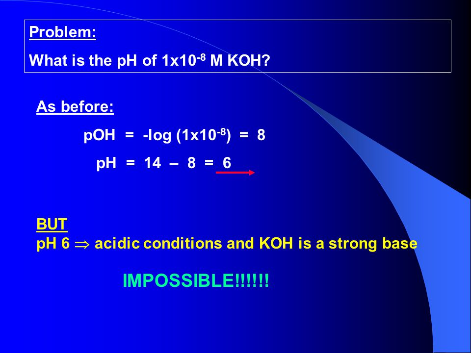 IMPOSSIBLE!!!!!! Problem: What is the pH of 1x10-8 M KOH As before: