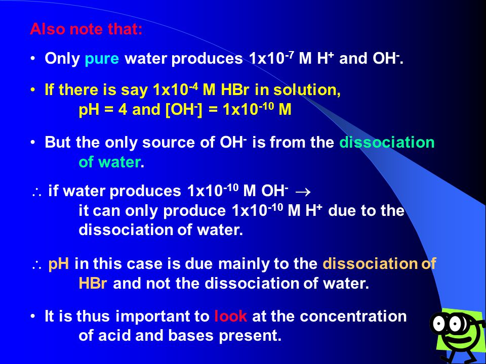 Also note that: Only pure water produces 1x10-7 M H+ and OH-. If there is say 1x10-4 M HBr in solution,