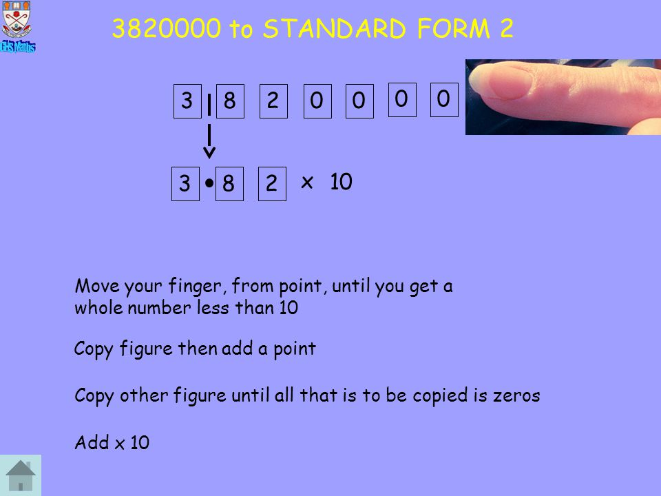 3820000 to STANDARD FORM 2 3. 8. 2. 3. 8. 2. x. 10. Move your finger, from point, until you get a whole number less than 10.
