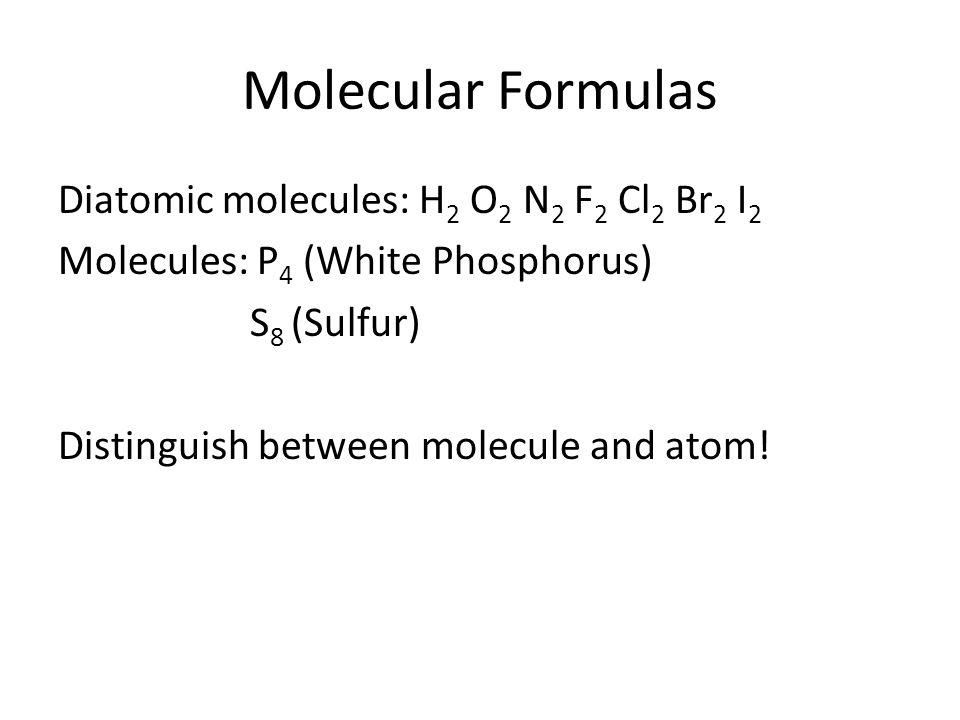 Molecular Formulas Diatomic molecules: H2 O2 N2 F2 Cl2 Br2 I2 Molecules: P4 (White Phosphorus) S8 (Sulfur) Distinguish between molecule and atom.
