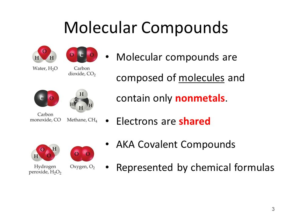 Molecular Compounds Molecular compounds are composed of molecules and contain only nonmetals. Electrons are shared.