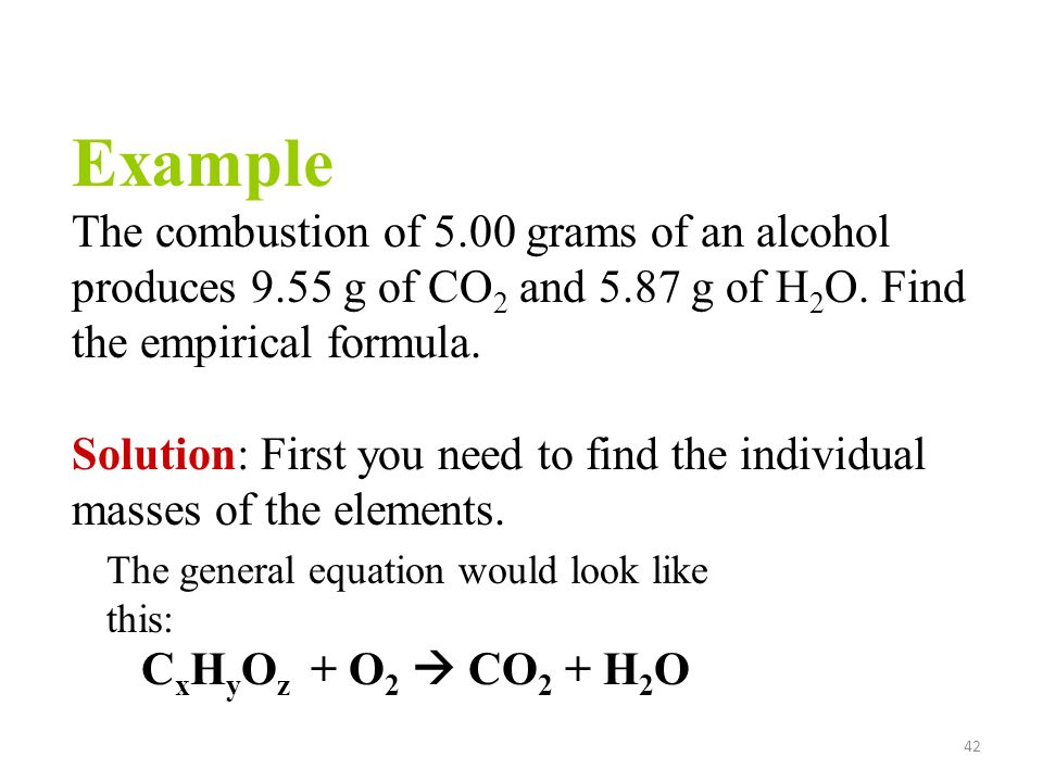 Example The combustion of 5.00 grams of an alcohol produces 9.55 g of CO2 and 5.87 g of H2O. Find the empirical formula.