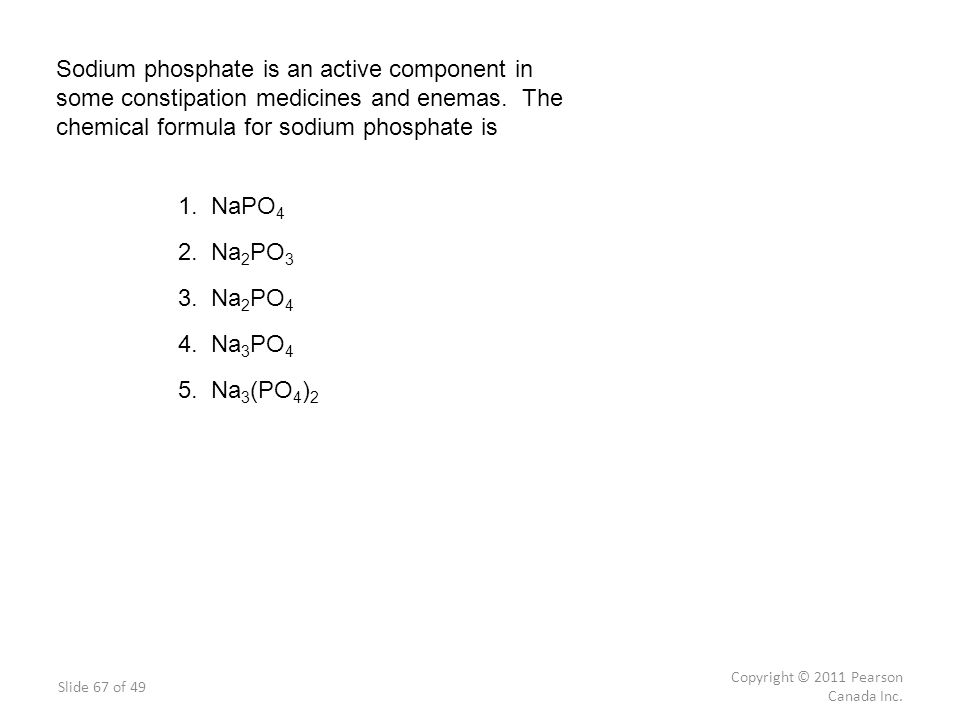 Sodium phosphate is an active component in some constipation medicines and enemas. The chemical formula for sodium phosphate is