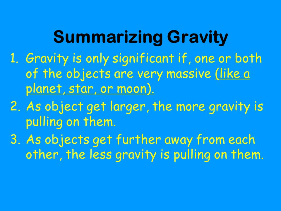 Summarizing Gravity Gravity is only significant if, one or both of the objects are very massive (like a planet, star, or moon).