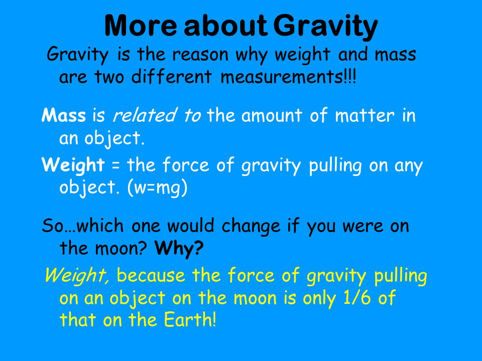 More about Gravity Gravity is the reason why weight and mass are two different measurements!!! Mass is related to the amount of matter in an object.