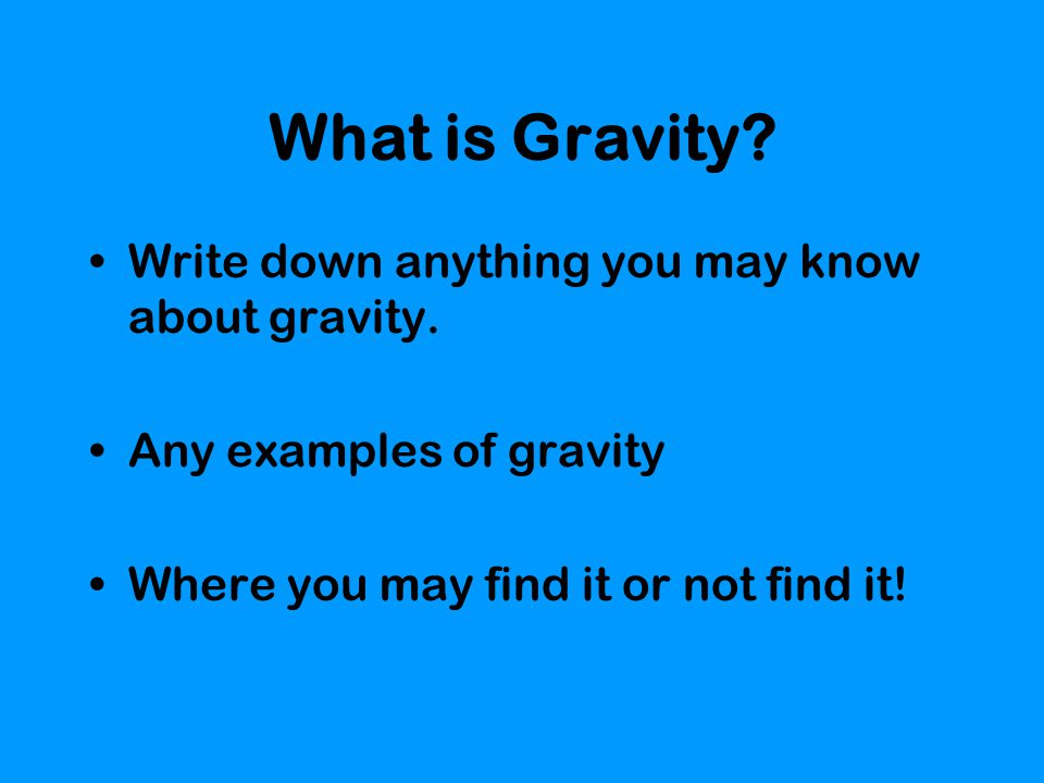 What is Gravity Write down anything you may know about gravity.
