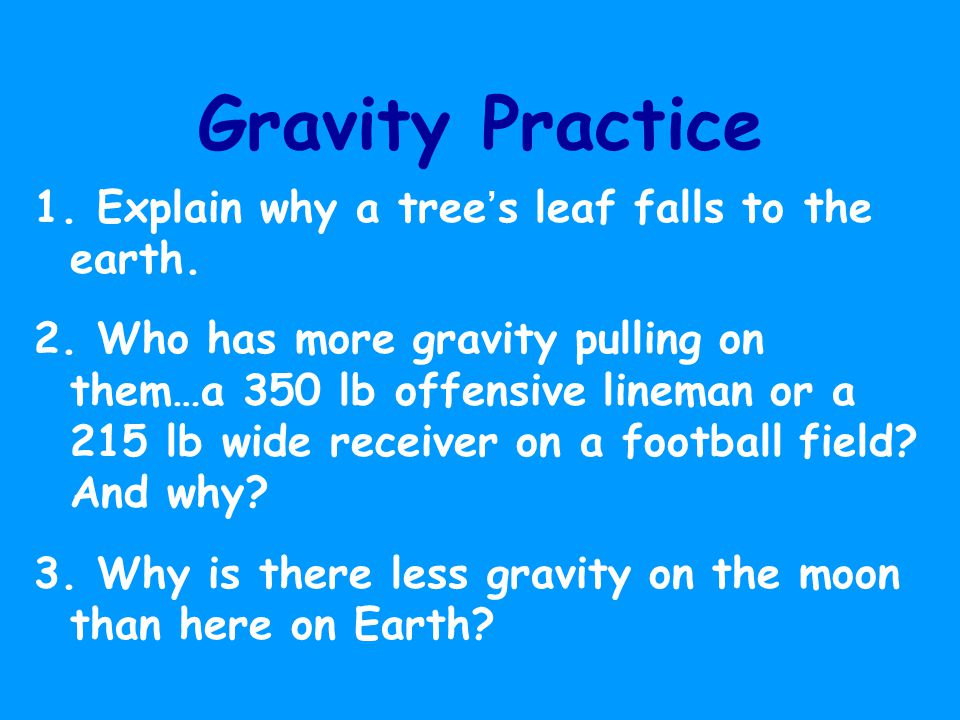 Gravity Practice 1. Explain why a tree's leaf falls to the earth.