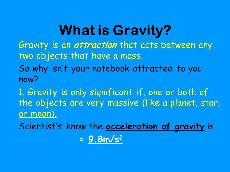 What is Gravity Gravity is an attraction that acts between any two objects that have a mass. So why isn't your notebook attracted to you now